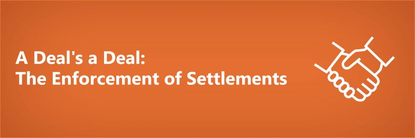 A Deal's a Deal: The Enforcement of Settlements