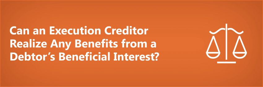 Can an Execution Creditor Realize Any Benefits from a Debtor's Beneficial Interest?