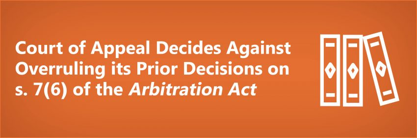 Court of Appeal Decides Against Overruling its Prior Decisions on s. 7(6) of the Arbitration Act
