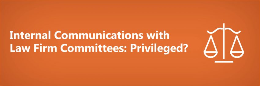 Internal Communications with Law Firm Committees: Privileged?