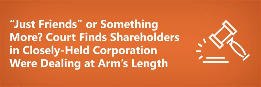 """Just Friends"" or Something More? Court Finds Shareholders in Closely-Held Corporation Were Dealing At Arm's Length"