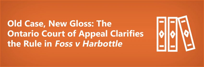 Old Case, New Gloss: The Ontario Court of Appeal Clarifies the Rule in Foss v Harbottle