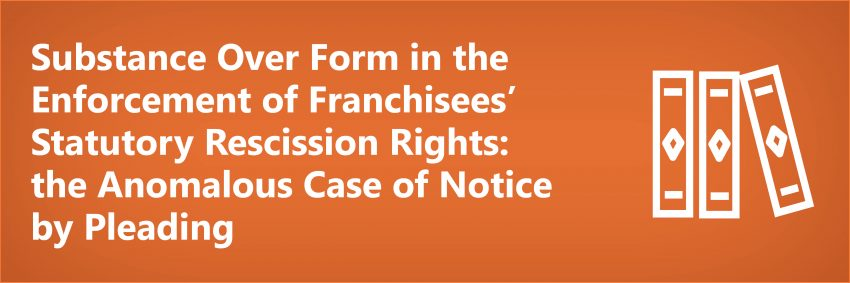 Substance Over Form in the Enforcement of Franchisees' Statutory Rescission Rights: the Anomalous Case of Notice by Pleading