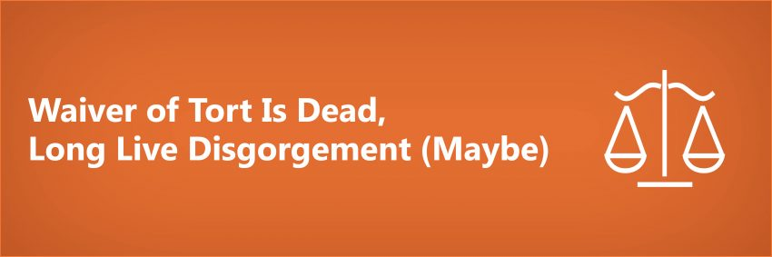 Waiver of Tort Is Dead, Long Live Disgorgement (Maybe)